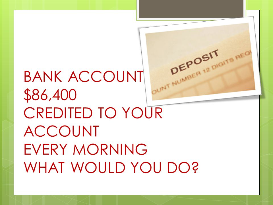 BANK ACCOUNT $86,400 CREDITED TO YOUR ACCOUNT EVERY MORNING WHAT WOULD YOU DO?