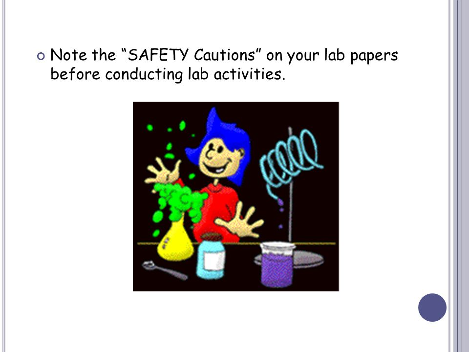Note the SAFETY Cautions on your lab papers before conducting lab activities.