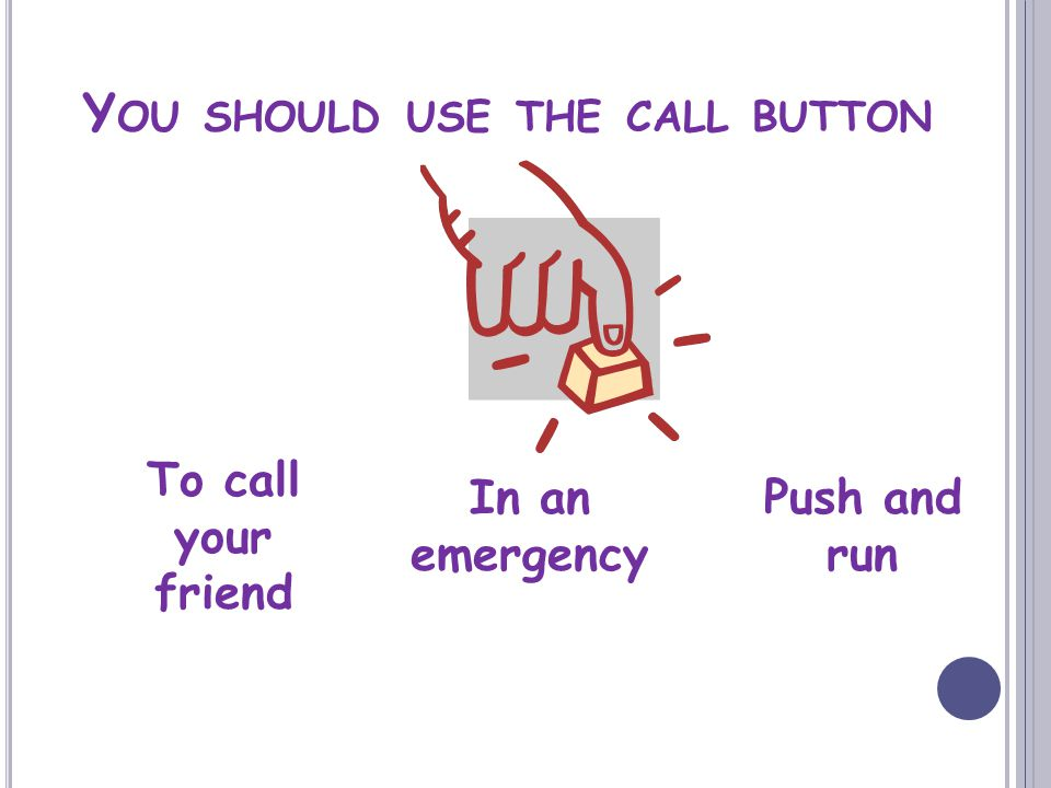 Y OU SHOULD USE THE CALL BUTTON To call your friend In an emergency Push and run