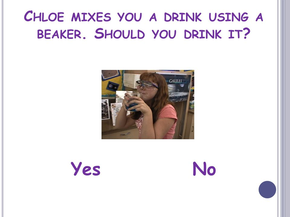 C HLOE MIXES YOU A DRINK USING A BEAKER. S HOULD YOU DRINK IT YesNo