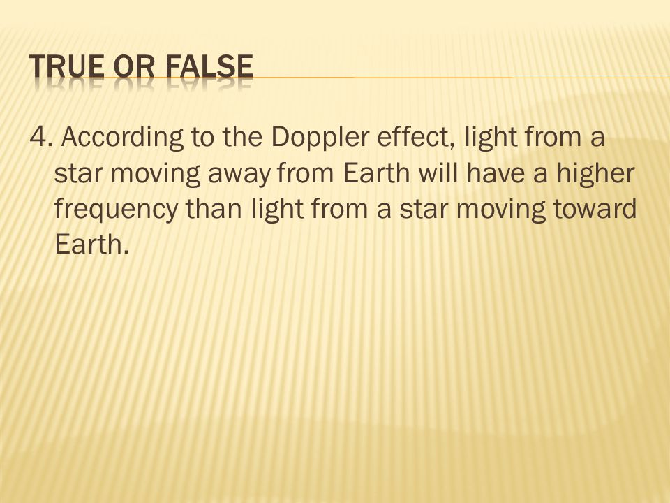 4. According to the Doppler effect, light from a star moving away from Earth will have a higher frequency than light from a star moving toward Earth.
