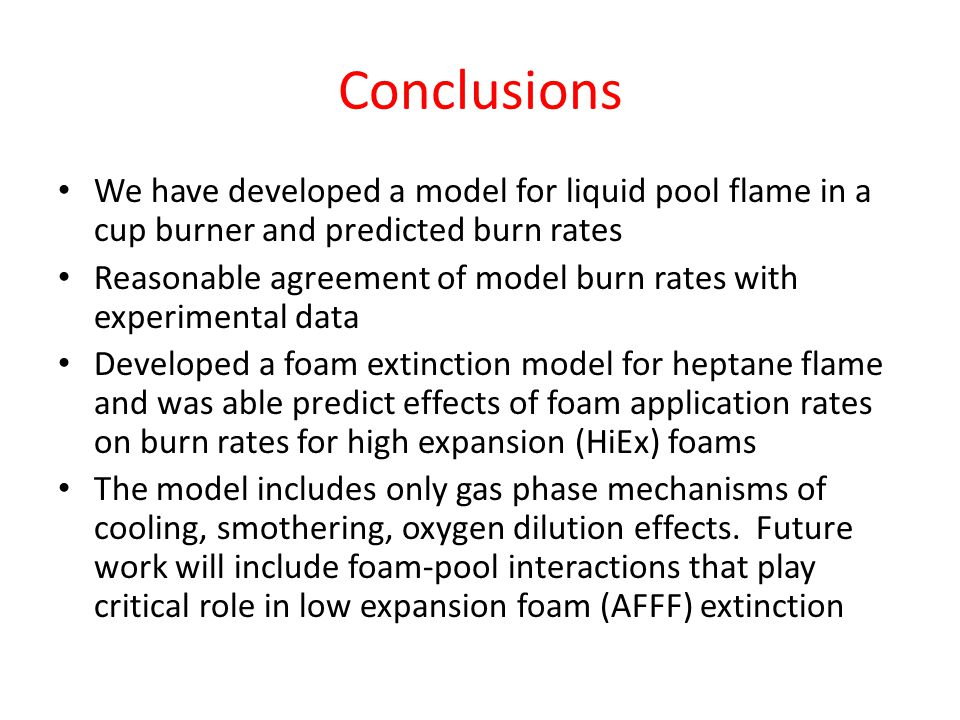 Conclusions We have developed a model for liquid pool flame in a cup burner and predicted burn rates Reasonable agreement of model burn rates with experimental data Developed a foam extinction model for heptane flame and was able predict effects of foam application rates on burn rates for high expansion (HiEx) foams The model includes only gas phase mechanisms of cooling, smothering, oxygen dilution effects.