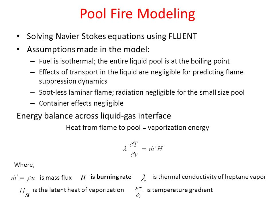 Pool Fire Modeling Solving Navier Stokes equations using FLUENT Assumptions made in the model: – Fuel is isothermal; the entire liquid pool is at the boiling point – Effects of transport in the liquid are negligible for predicting flame suppression dynamics – Soot-less laminar flame; radiation negligible for the small size pool – Container effects negligible Energy balance across liquid-gas interface Heat from flame to pool = vaporization energy is mass flux is thermal conductivity of heptane vapor is the latent heat of vaporizationis temperature gradient Where, is burning rate