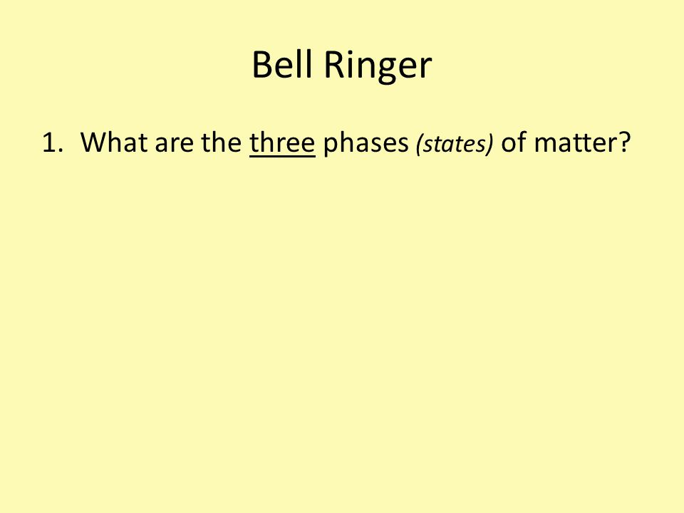 Bell Ringer 1.What are the three phases (states) of matter?