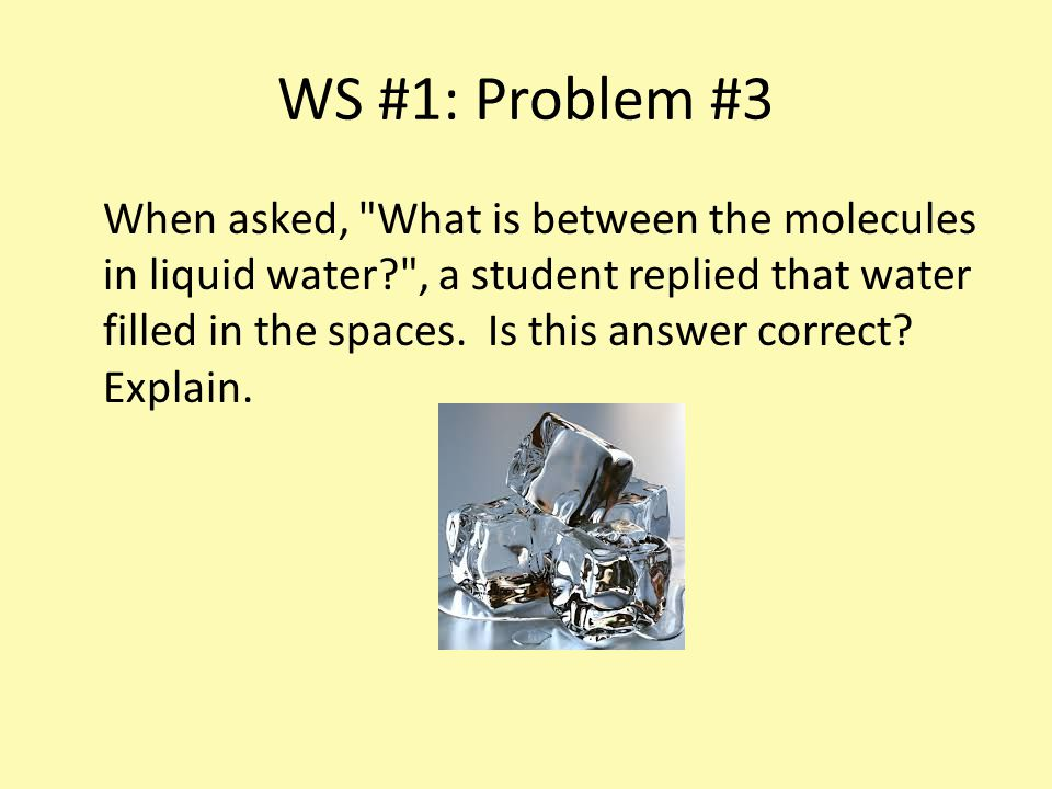 WS #1: Problem #3 When asked, What is between the molecules in liquid water? , a student replied that water filled in the spaces.