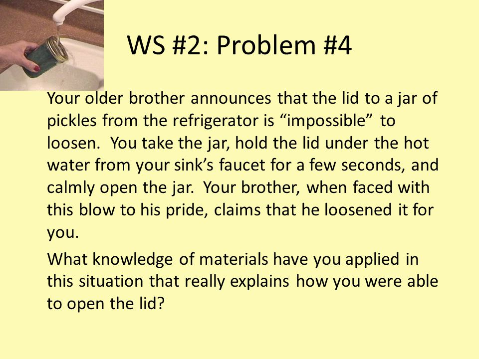 WS #2: Problem #4 Your older brother announces that the lid to a jar of pickles from the refrigerator is impossible to loosen.