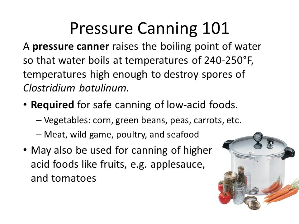 Pressure Canning 101 A pressure canner raises the boiling point of water so that water boils at temperatures of 240-250°F, temperatures high enough to destroy spores of Clostridium botulinum.