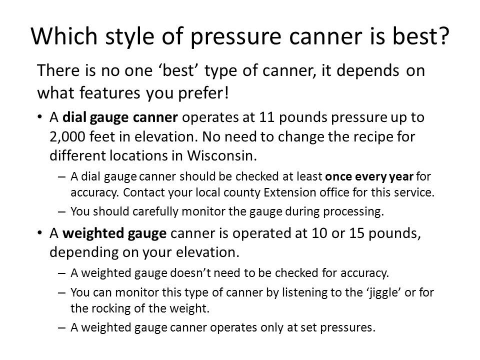 Which style of pressure canner is best? There is no one 'best' type of canner, it depends on what features you prefer! A dial gauge canner operates at