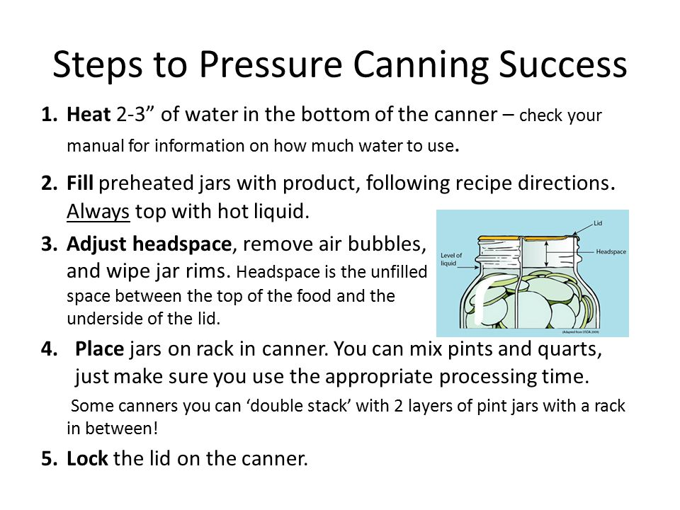"Steps to Pressure Canning Success 1.Heat 2-3"" of water in the bottom of the canner – check your manual for information on how much water to use. 2.Fil"