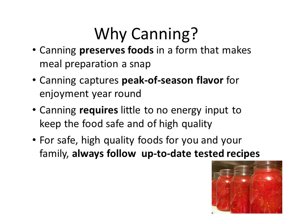 Why Canning? Canning preserves foods in a form that makes meal preparation a snap Canning captures peak-of-season flavor for enjoyment year round Cann