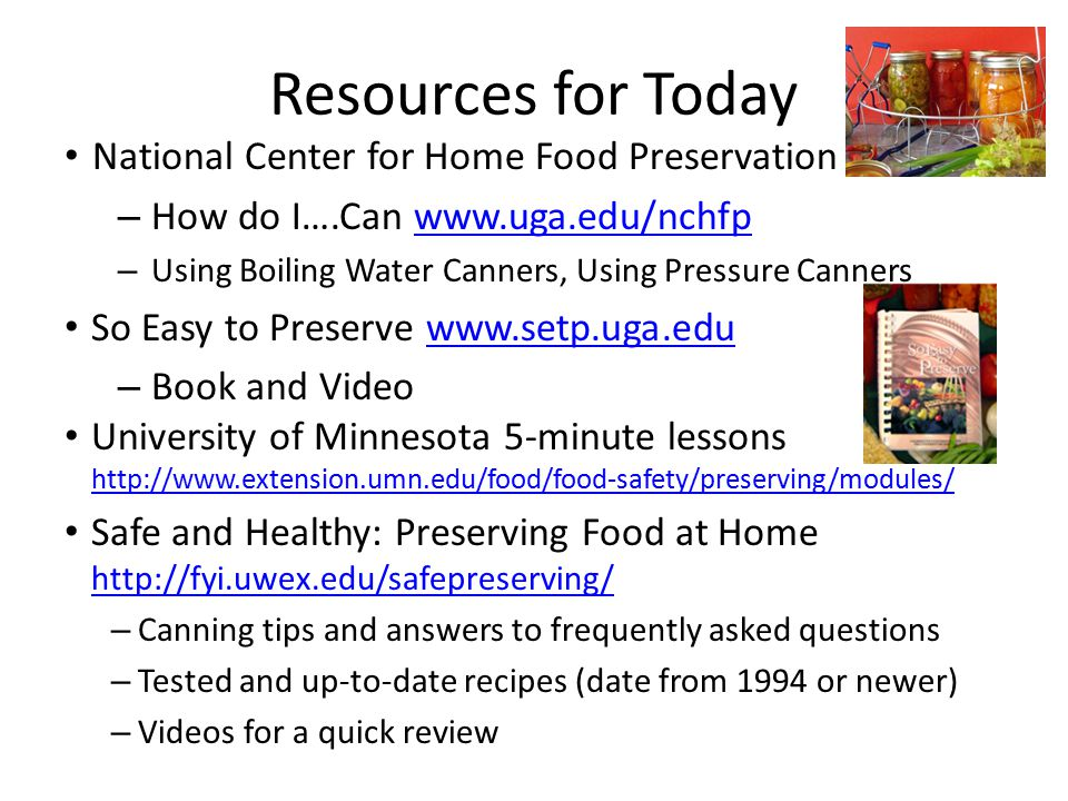 Resources for Today National Center for Home Food Preservation – How do I….Can www.uga.edu/nchfpwww.uga.edu/nchfp – Using Boiling Water Canners, Using Pressure Canners So Easy to Preserve www.setp.uga.eduwww.setp.uga.edu – Book and Video University of Minnesota 5-minute lessons http://www.extension.umn.edu/food/food-safety/preserving/modules/ http://www.extension.umn.edu/food/food-safety/preserving/modules/ Safe and Healthy: Preserving Food at Home http://fyi.uwex.edu/safepreserving/ http://fyi.uwex.edu/safepreserving/ – Canning tips and answers to frequently asked questions – Tested and up-to-date recipes (date from 1994 or newer) – Videos for a quick review