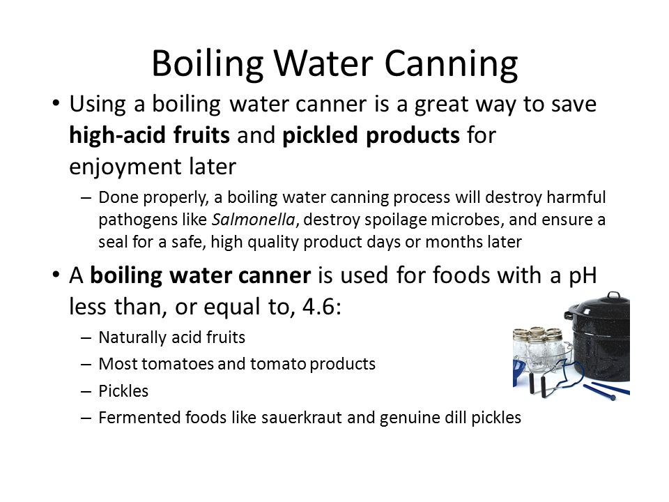 Boiling Water Canning Using a boiling water canner is a great way to save high-acid fruits and pickled products for enjoyment later – Done properly, a