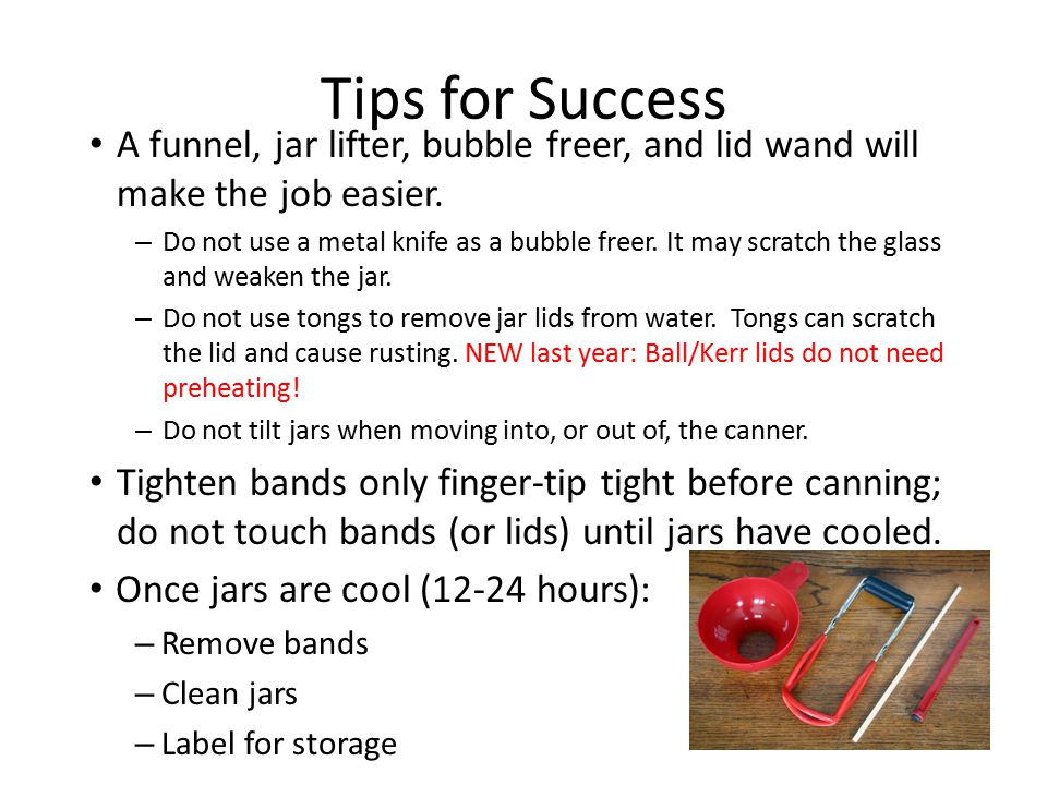 Tips for Success A funnel, jar lifter, bubble freer, and lid wand will make the job easier. – Do not use a metal knife as a bubble freer. It may scrat