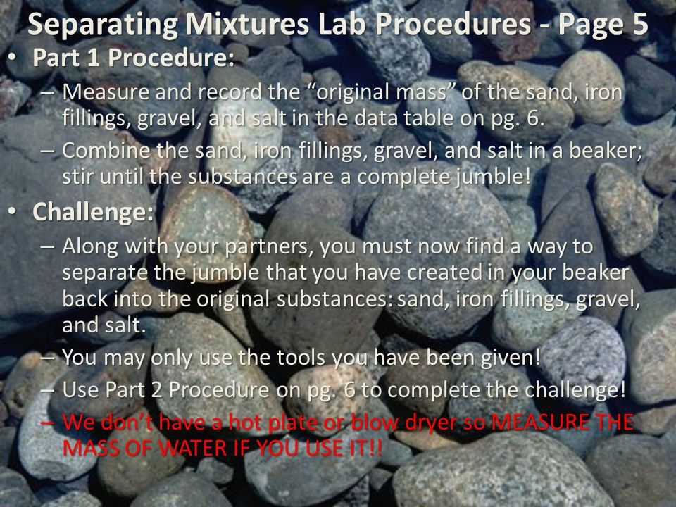 """Separating Mixtures Lab Procedures - Page 5 Part 1 Procedure: Part 1 Procedure: – Measure and record the """"original mass"""" of the sand, iron fillings, g"""