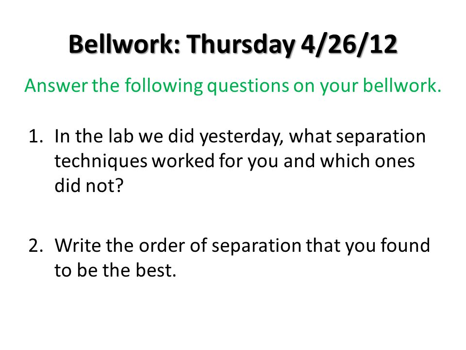 Bellwork: Thursday 4/26/12 1.In the lab we did yesterday, what separation techniques worked for you and which ones did not? 2.Write the order of separ
