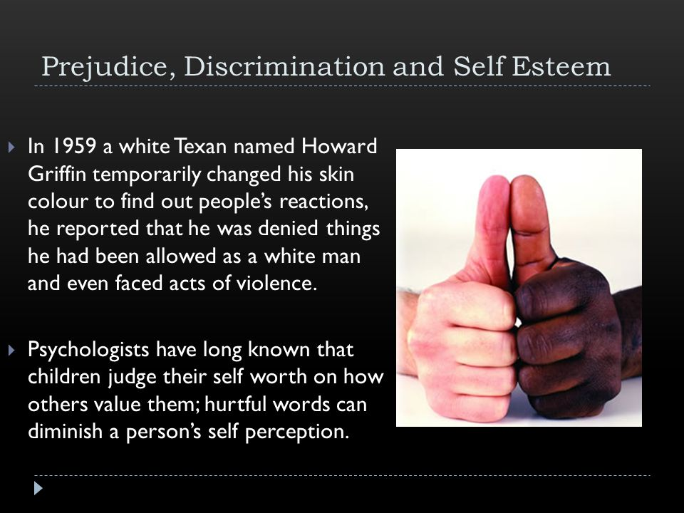 Prejudice, Discrimination and Self Esteem  In 1959 a white Texan named Howard Griffin temporarily changed his skin colour to find out people's reactions, he reported that he was denied things he had been allowed as a white man and even faced acts of violence.