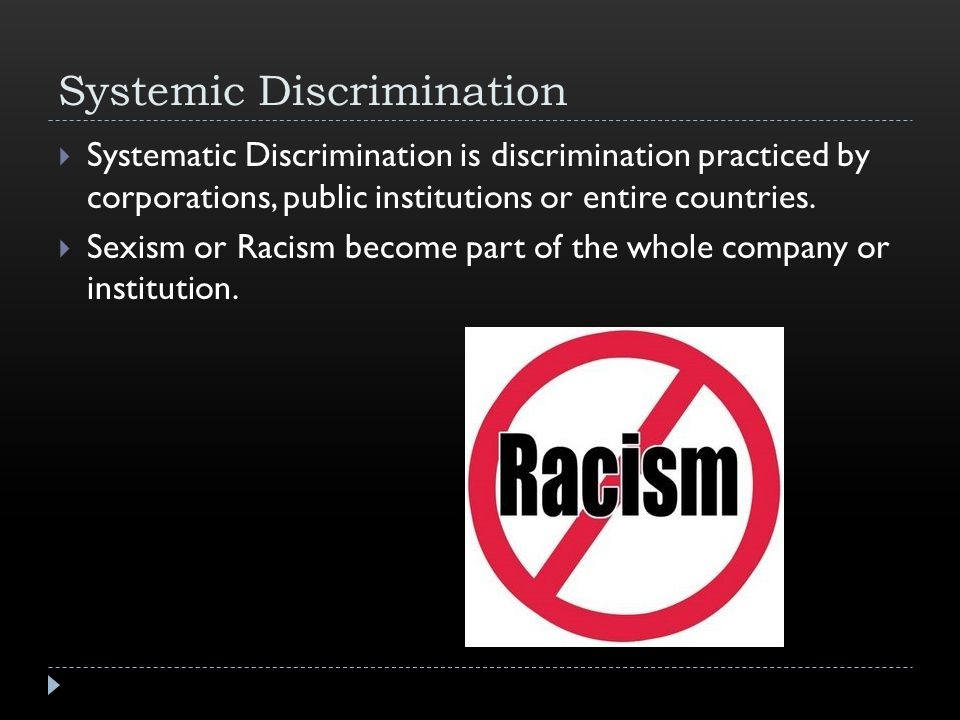 Systemic Discrimination  Systematic Discrimination is discrimination practiced by corporations, public institutions or entire countries.