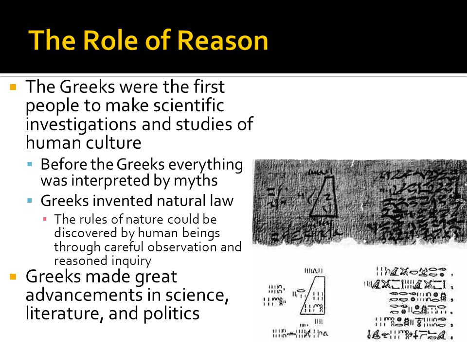  The Greeks were the first people to make scientific investigations and studies of human culture  Before the Greeks everything was interpreted by myths  Greeks invented natural law ▪ The rules of nature could be discovered by human beings through careful observation and reasoned inquiry  Greeks made great advancements in science, literature, and politics