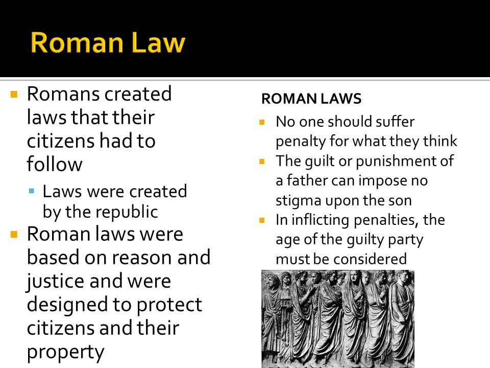  Romans created laws that their citizens had to follow  Laws were created by the republic  Roman laws were based on reason and justice and were des