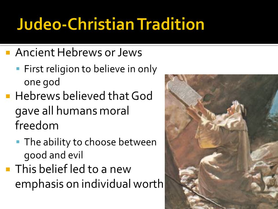  Ancient Hebrews or Jews  First religion to believe in only one god  Hebrews believed that God gave all humans moral freedom  The ability to choose between good and evil  This belief led to a new emphasis on individual worth