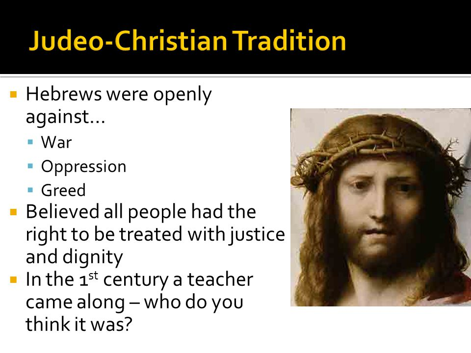  Hebrews were openly against…  War  Oppression  Greed  Believed all people had the right to be treated with justice and dignity  In the 1 st century a teacher came along – who do you think it was?