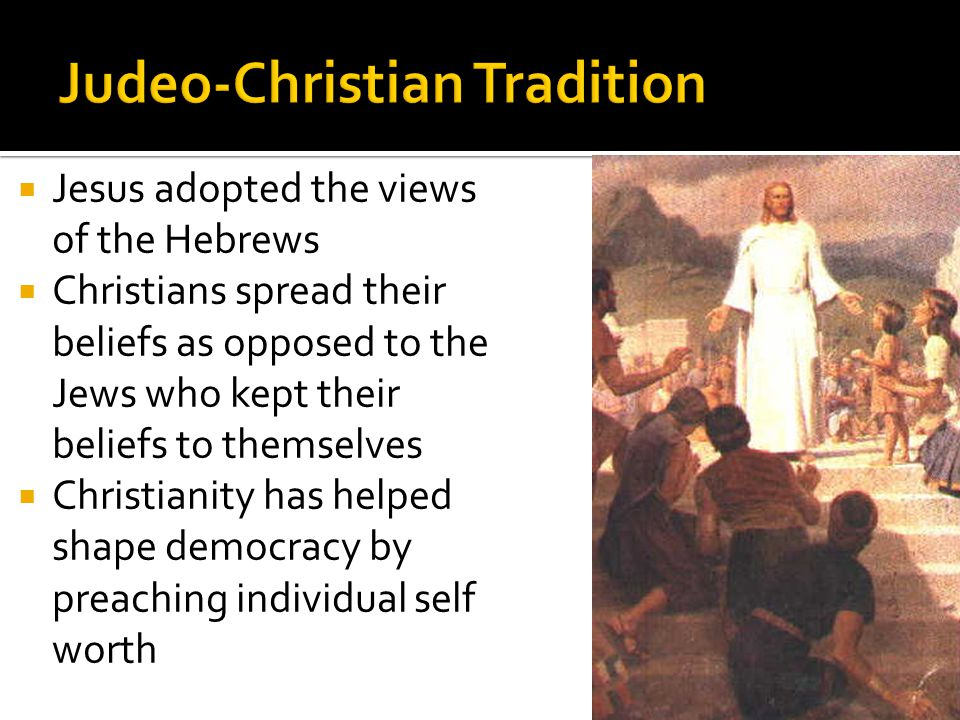  Jesus adopted the views of the Hebrews  Christians spread their beliefs as opposed to the Jews who kept their beliefs to themselves  Christianity has helped shape democracy by preaching individual self worth