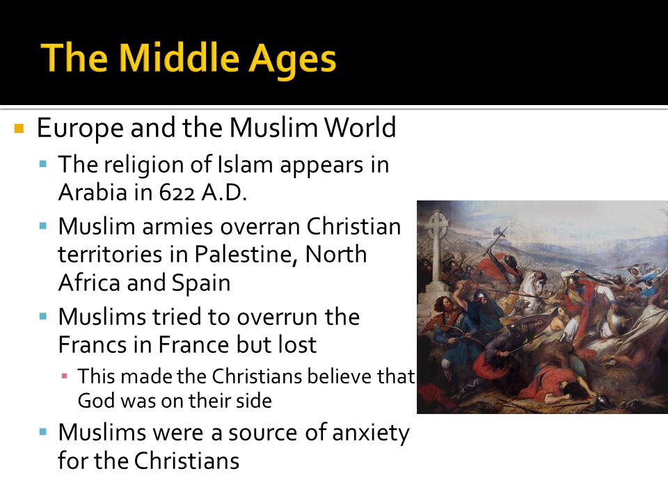  Europe and the Muslim World  The religion of Islam appears in Arabia in 622 A.D.
