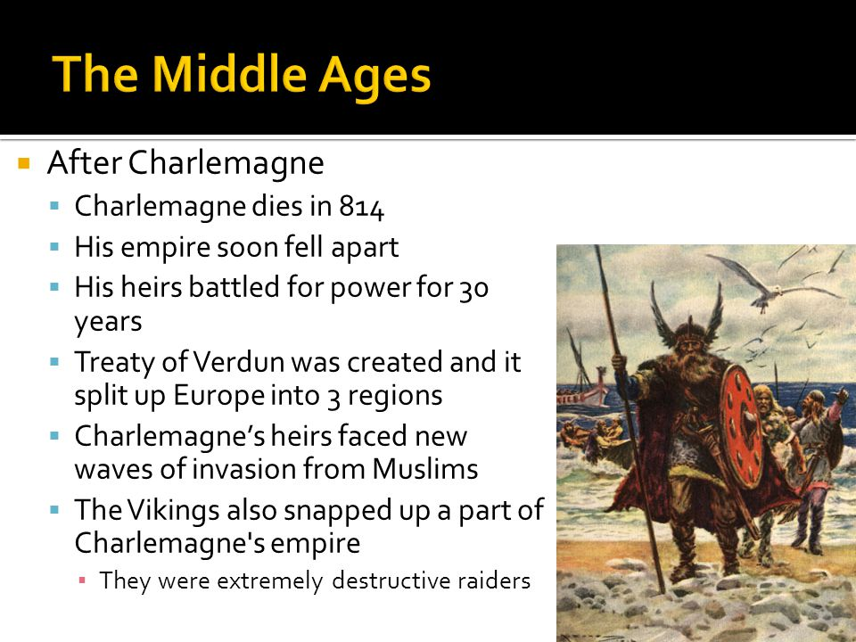 After Charlemagne  Charlemagne dies in 814  His empire soon fell apart  His heirs battled for power for 30 years  Treaty of Verdun was created and it split up Europe into 3 regions  Charlemagne's heirs faced new waves of invasion from Muslims  The Vikings also snapped up a part of Charlemagne s empire ▪ They were extremely destructive raiders