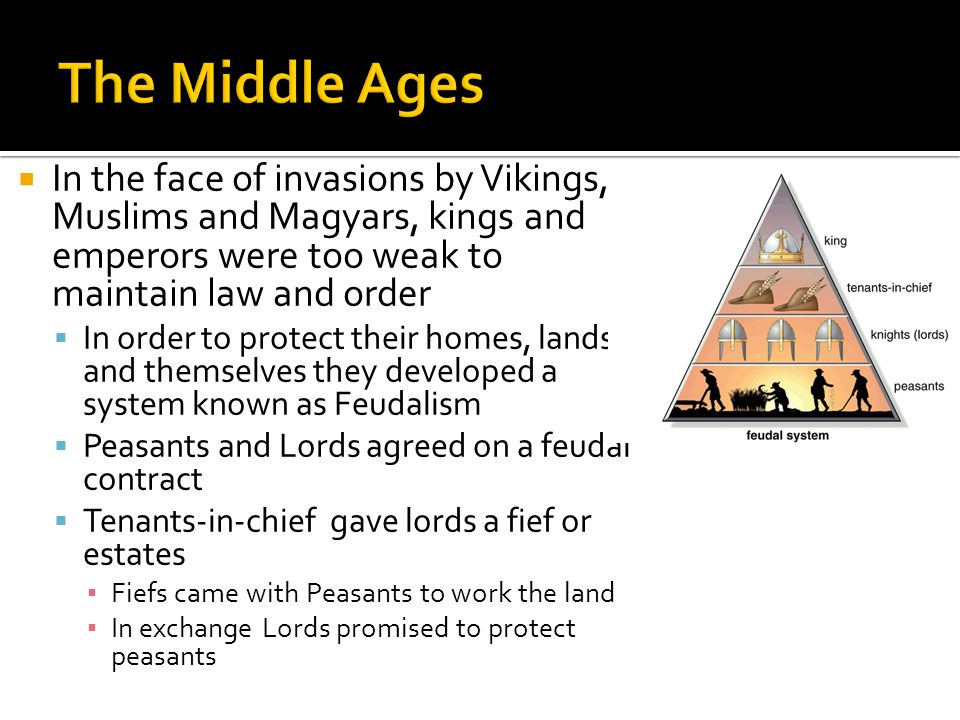  In the face of invasions by Vikings, Muslims and Magyars, kings and emperors were too weak to maintain law and order  In order to protect their homes, lands and themselves they developed a system known as Feudalism  Peasants and Lords agreed on a feudal contract  Tenants-in-chief gave lords a fief or estates ▪ Fiefs came with Peasants to work the land ▪ In exchange Lords promised to protect peasants