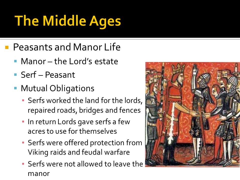  Peasants and Manor Life  Manor – the Lord's estate  Serf – Peasant  Mutual Obligations ▪ Serfs worked the land for the lords, repaired roads, bridges and fences ▪ In return Lords gave serfs a few acres to use for themselves ▪ Serfs were offered protection from Viking raids and feudal warfare ▪ Serfs were not allowed to leave the manor