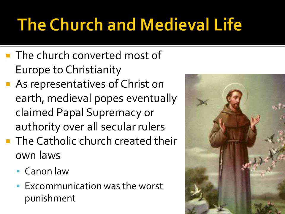  The church converted most of Europe to Christianity  As representatives of Christ on earth, medieval popes eventually claimed Papal Supremacy or authority over all secular rulers  The Catholic church created their own laws  Canon law  Excommunication was the worst punishment