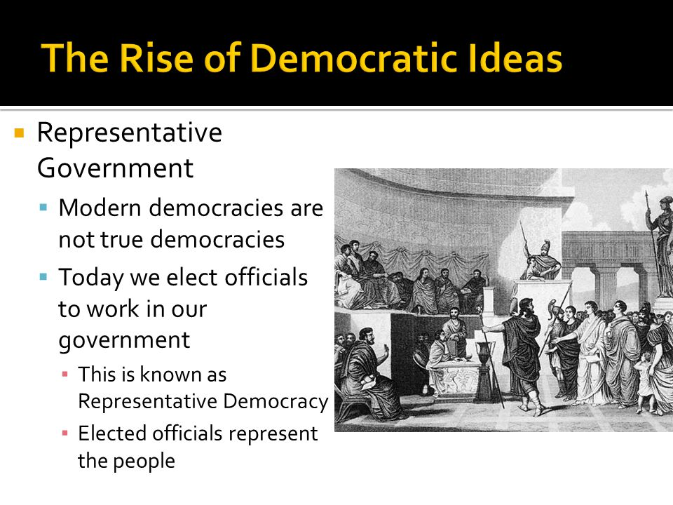  Representative Government  Modern democracies are not true democracies  Today we elect officials to work in our government ▪ This is known as Representative Democracy ▪ Elected officials represent the people