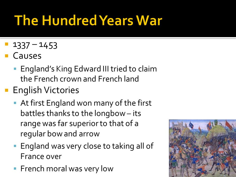  1337 – 1453  Causes  England's King Edward III tried to claim the French crown and French land  English Victories  At first England won many of the first battles thanks to the longbow – its range was far superior to that of a regular bow and arrow  England was very close to taking all of France over  French moral was very low