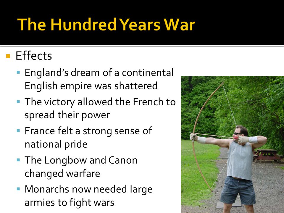  Effects  England's dream of a continental English empire was shattered  The victory allowed the French to spread their power  France felt a strong sense of national pride  The Longbow and Canon changed warfare  Monarchs now needed large armies to fight wars