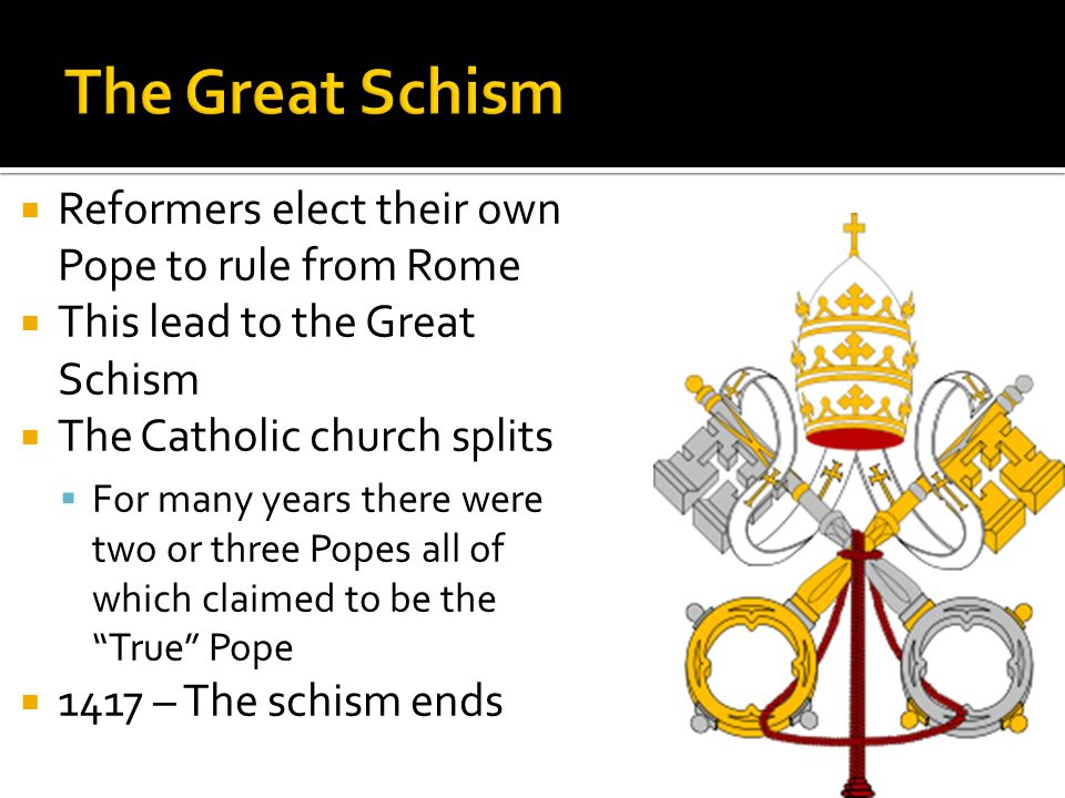  Reformers elect their own Pope to rule from Rome  This lead to the Great Schism  The Catholic church splits  For many years there were two or three Popes all of which claimed to be the True Pope  1417 – The schism ends