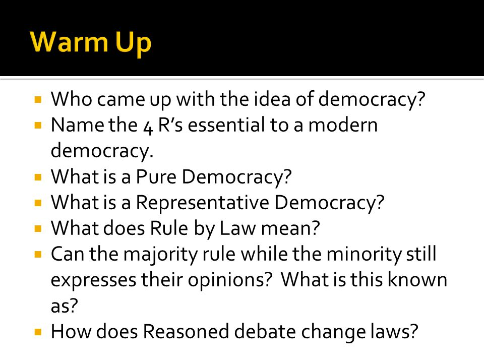  Who came up with the idea of democracy?  Name the 4 R's essential to a modern democracy.  What is a Pure Democracy?  What is a Representative Dem
