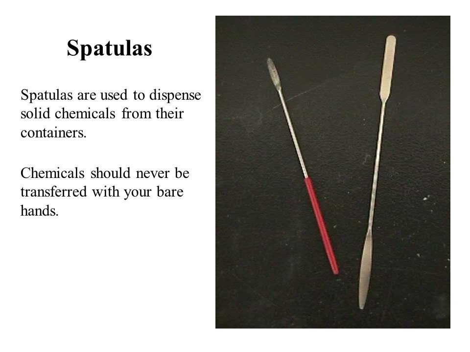 Spatulas Spatulas are used to dispense solid chemicals from their containers.