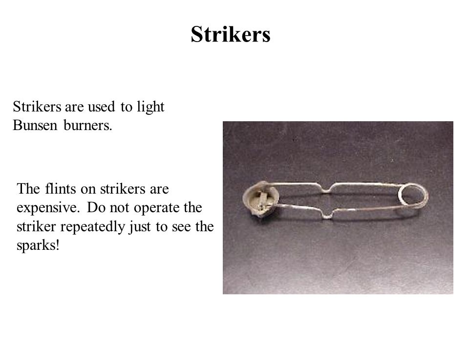 Strikers Strikers are used to light Bunsen burners.