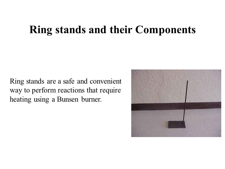 Ring stands and their Components Ring stands are a safe and convenient way to perform reactions that require heating using a Bunsen burner.