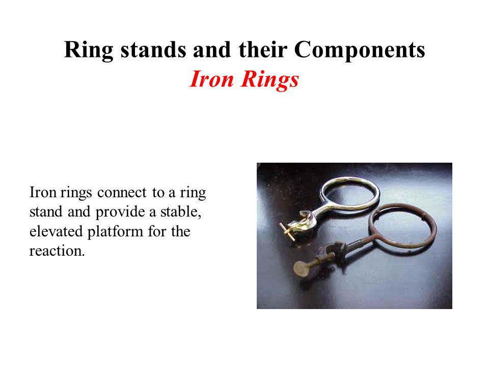 Ring stands and their Components Iron Rings Iron rings connect to a ring stand and provide a stable, elevated platform for the reaction.