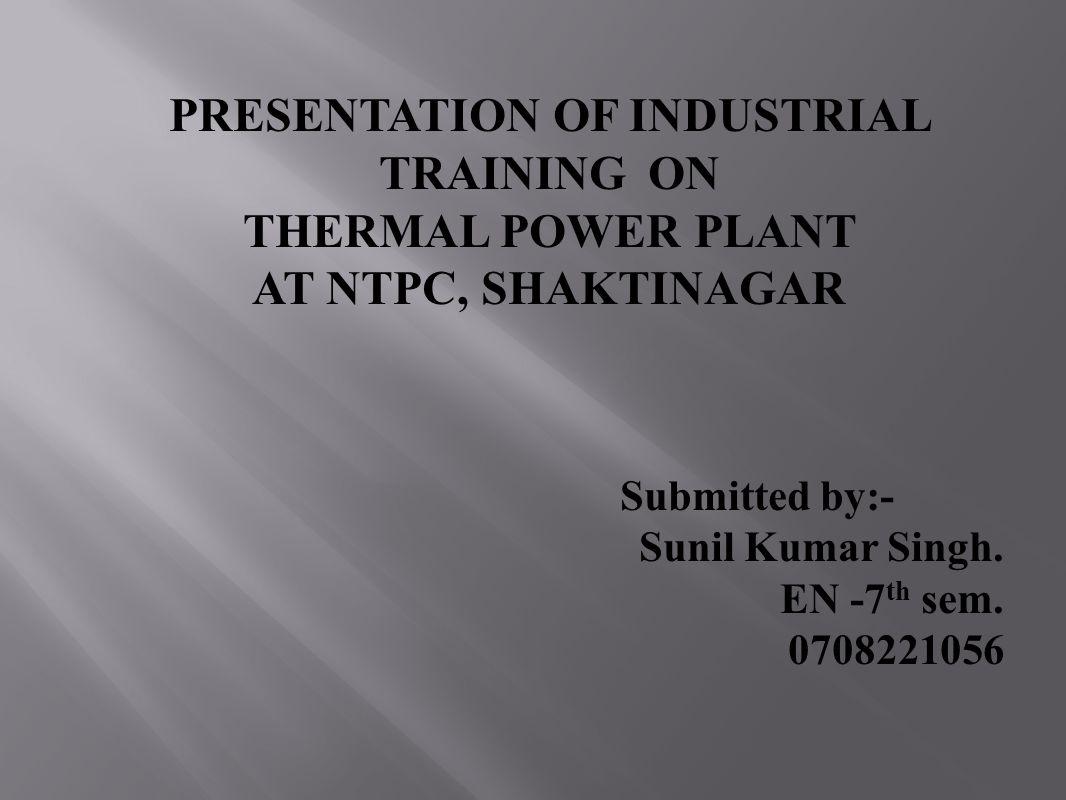 PRESENTATION OF INDUSTRIAL TRAINING ON THERMAL POWER PLANT AT NTPC, SHAKTINAGAR Submitted by:- Sunil Kumar Singh. EN -7 th sem. 0708221056