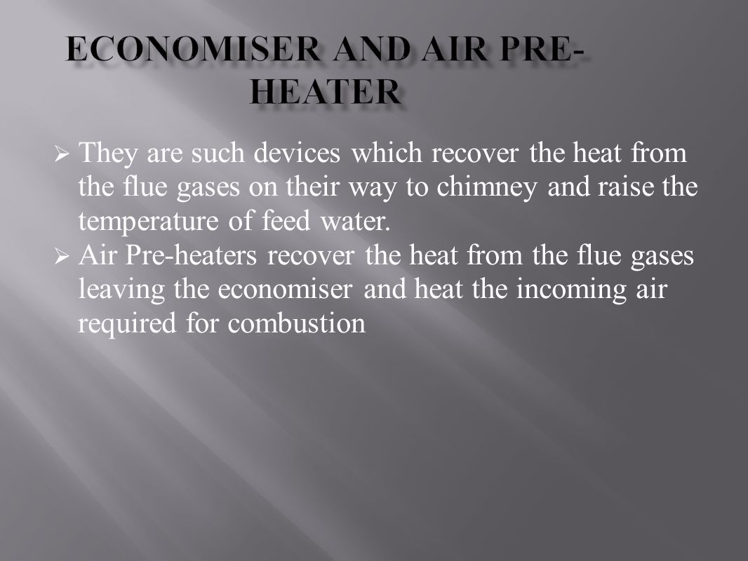  They are such devices which recover the heat from the flue gases on their way to chimney and raise the temperature of feed water.  Air Pre-heaters