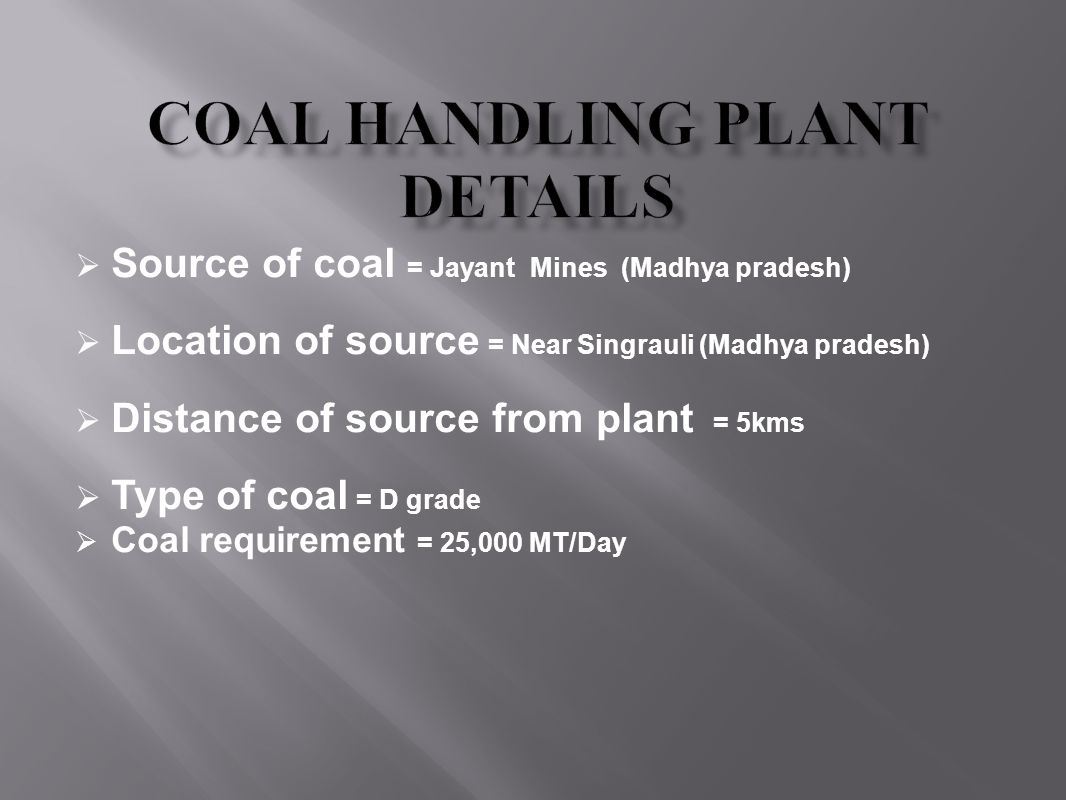  Source of coal = Jayant Mines (Madhya pradesh)  Location of source = Near Singrauli (Madhya pradesh)  Distance of source from plant = 5kms  Type