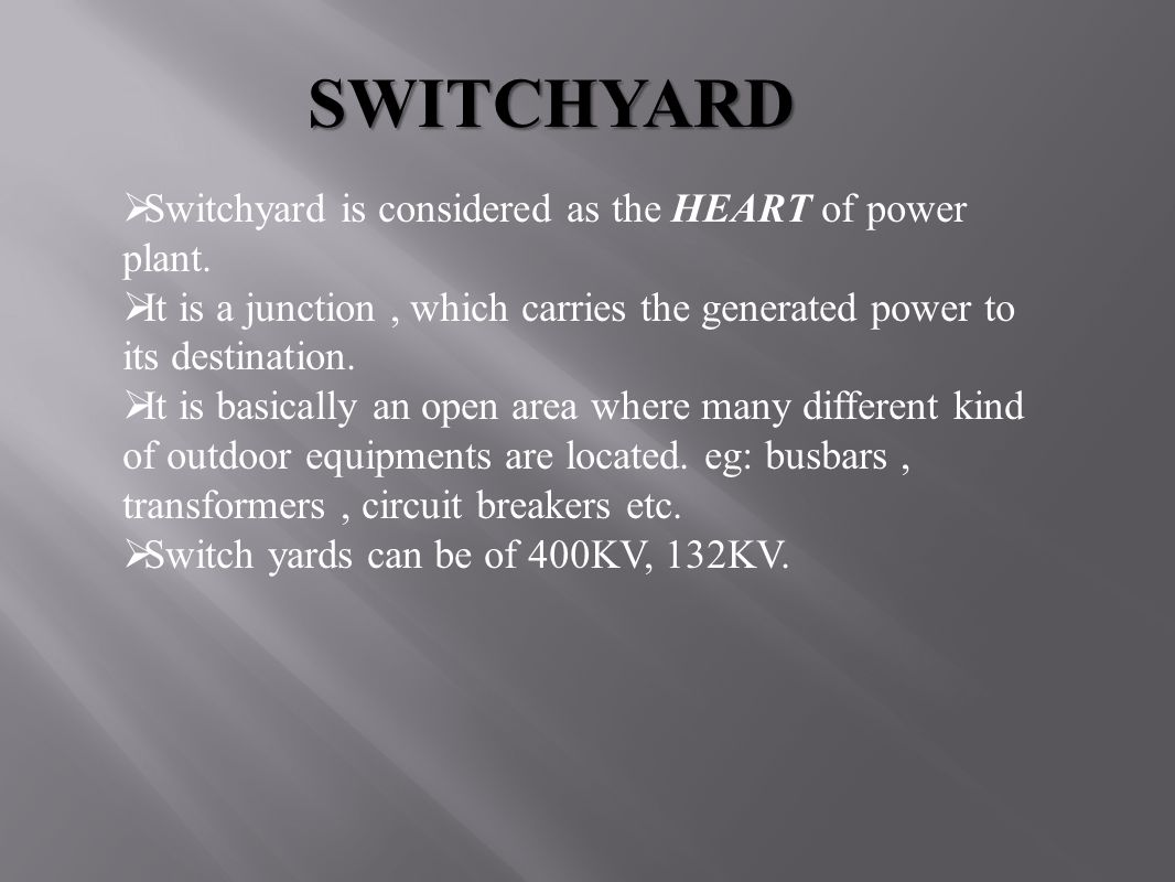 SWITCHYARD  Switchyard is considered as the HEART of power plant.  It is a junction, which carries the generated power to its destination.  It is b
