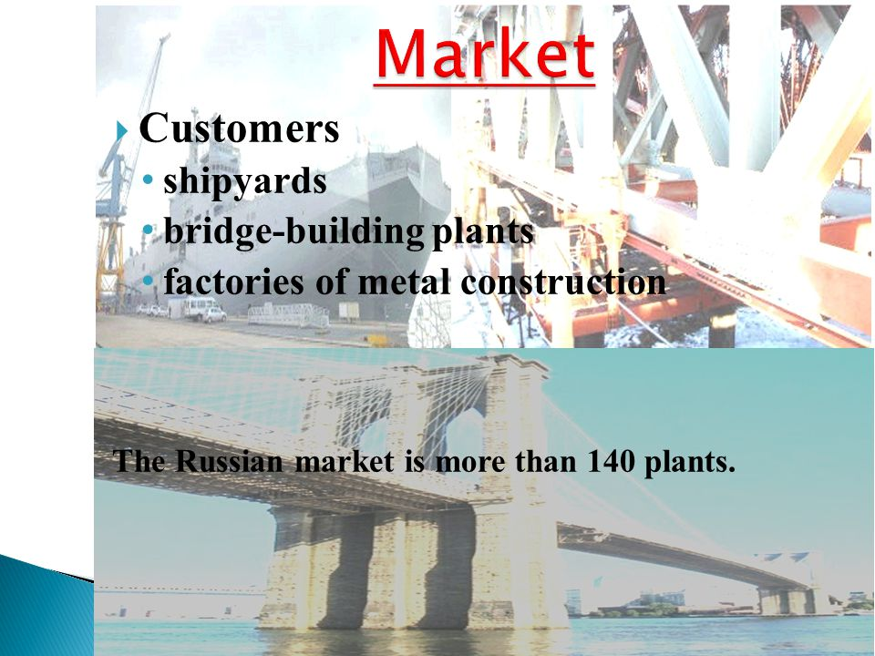  Customers shipyards bridge-building plants factories of metal construction The Russian market is more than 140 plants.