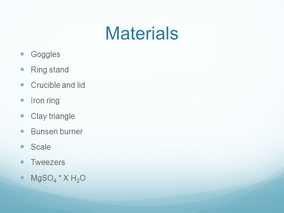 Materials Goggles Ring stand Crucible and lid Iron ring Clay triangle Bunsen burner Scale Tweezers MgSO 4 * X H 2 O