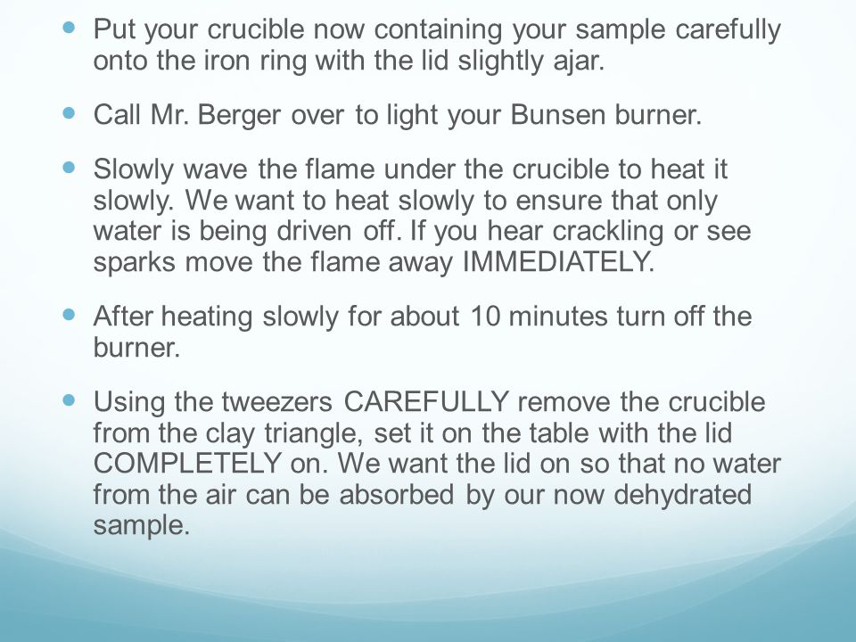 Put your crucible now containing your sample carefully onto the iron ring with the lid slightly ajar. Call Mr. Berger over to light your Bunsen burner