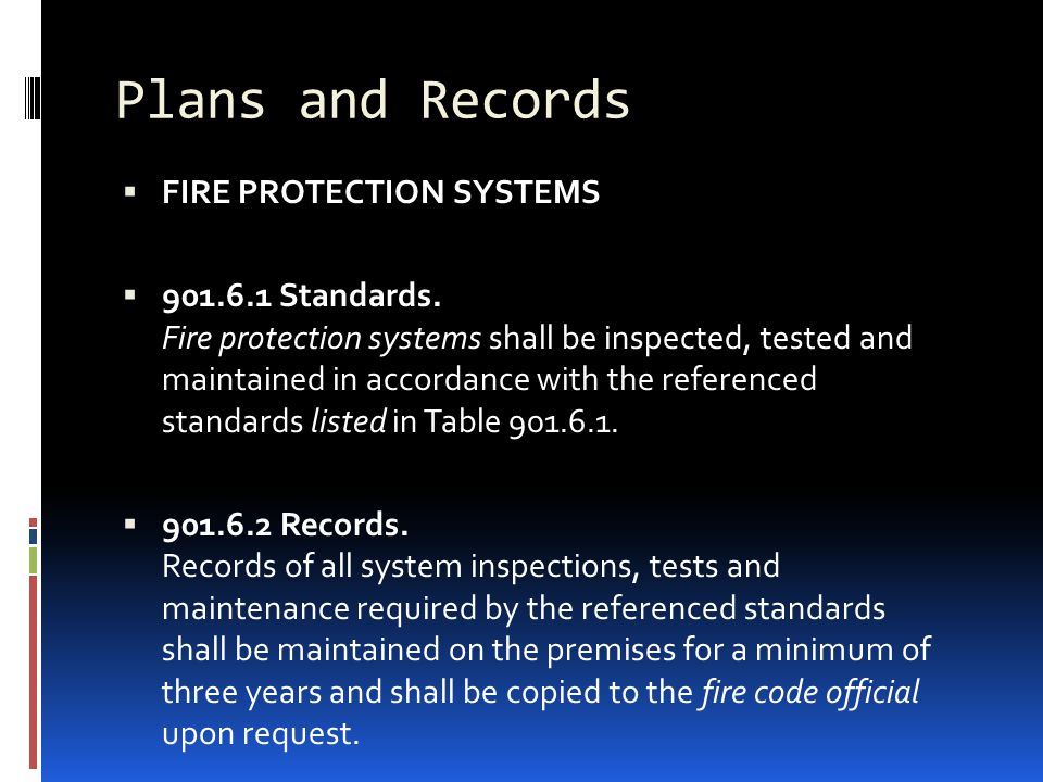 Plans and Records  FIRE PROTECTION SYSTEMS  901.6.1 Standards. Fire protection systems shall be inspected, tested and maintained in accordance with