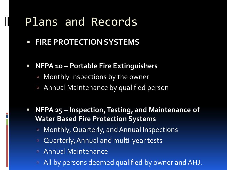Plans and Records  FIRE PROTECTION SYSTEMS  NFPA 10 – Portable Fire Extinguishers  Monthly Inspections by the owner  Annual Maintenance by qualifi