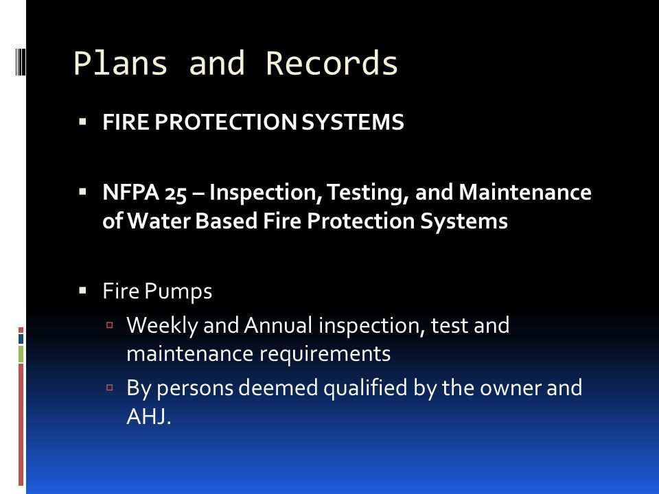Plans and Records  FIRE PROTECTION SYSTEMS  NFPA 25 – Inspection, Testing, and Maintenance of Water Based Fire Protection Systems  Fire Pumps  Wee